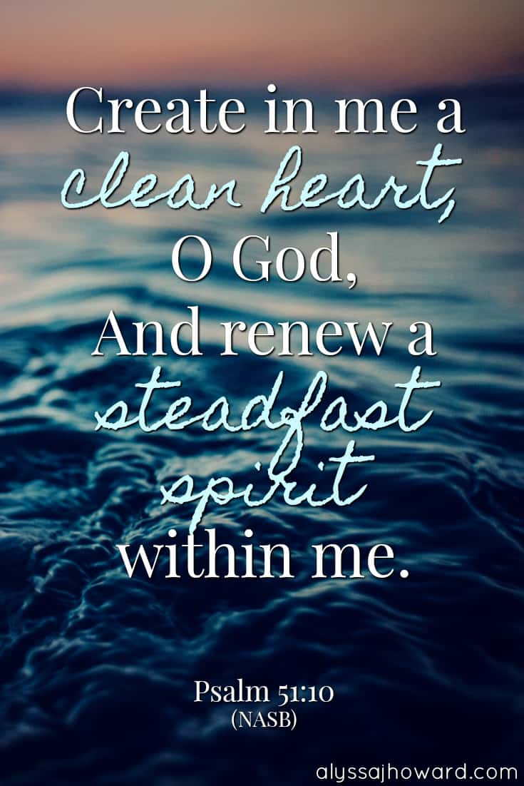 Create in me a clean heart, O God, and renew a steadfast spirit within me. - Psalm 51:10