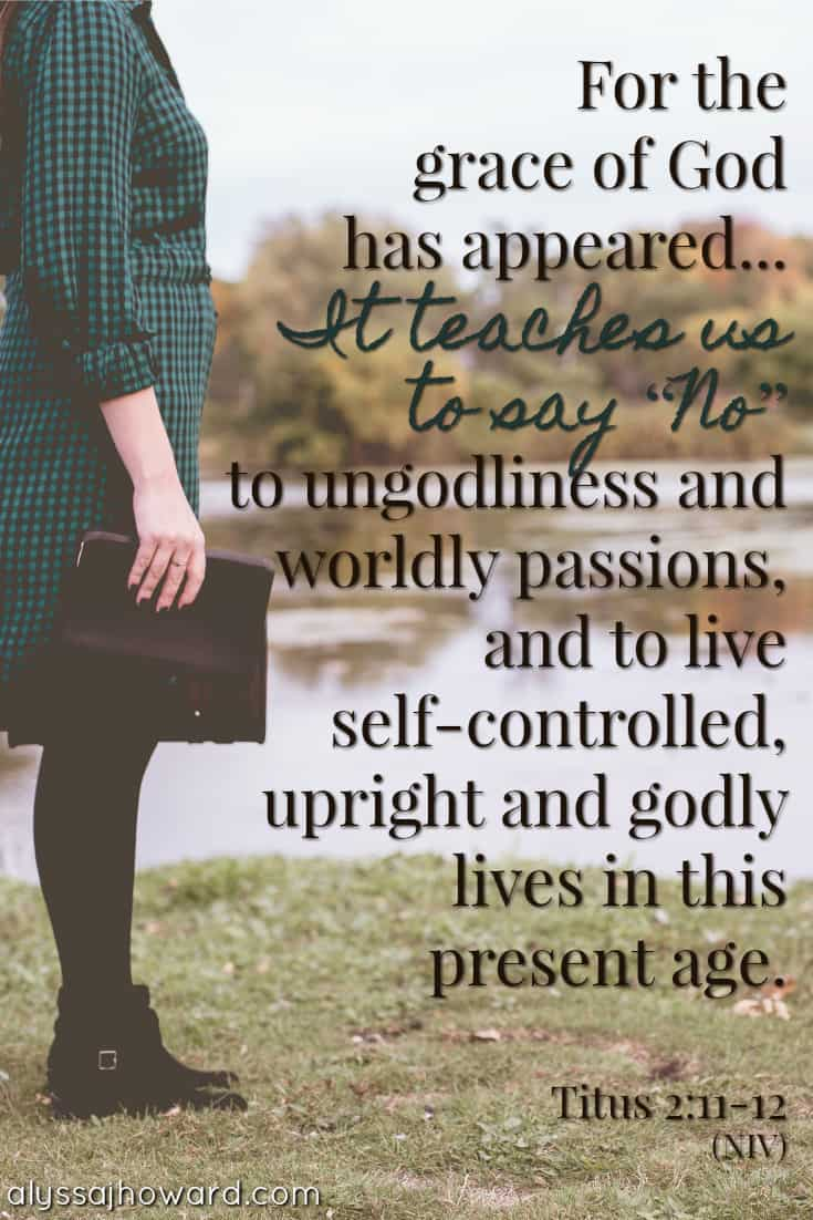 """For the grace of God has appeared... It teaches us to say """"No"""" to ungodliness and worldly passions, and to live self-controlled, upright and godly lives in this present age. - Titus 2:11-12"""