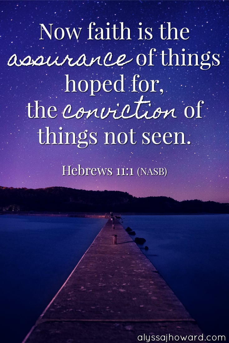 Now faith is the assurance of things hoped for, the conviction of things not seen. - Hebrews 11:1