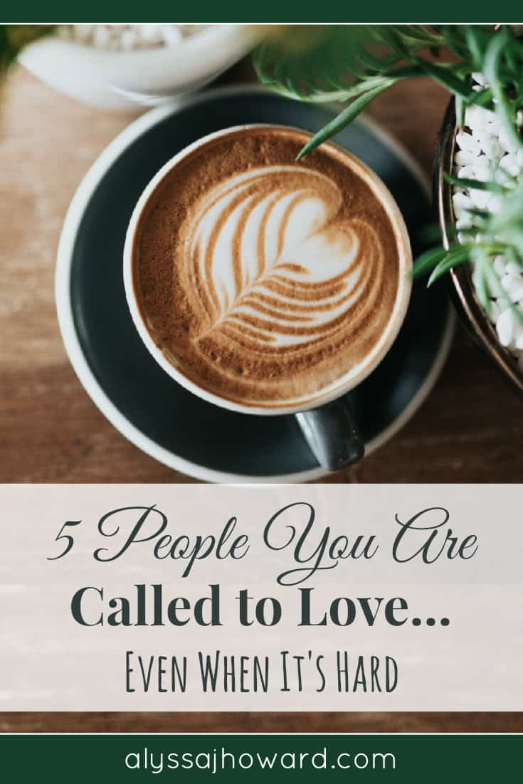 5 People You Are Called to Love... Even When It's Hard   alyssajhoward.com