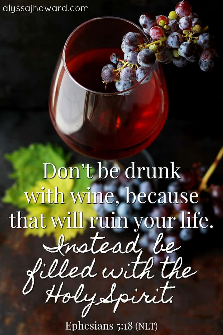 Don't be drunk with wine, because that will ruin your life. Instead, be filled with the Holy Spirit. - Ephesians 5:18