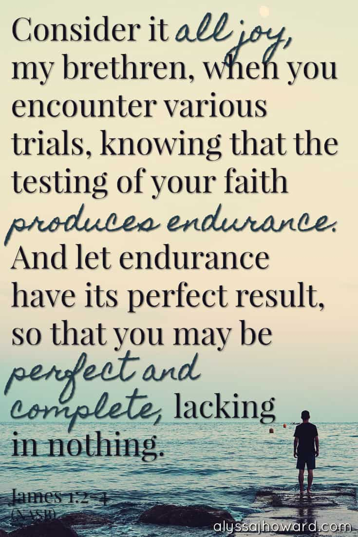 Consider it all joy, my brethren, when you encounter various trials, knowing that the testing of your faith produces endurance. And let endurance have its perfect result, so that you may be perfect and complete, lacking in nothing. - James 1:2-4