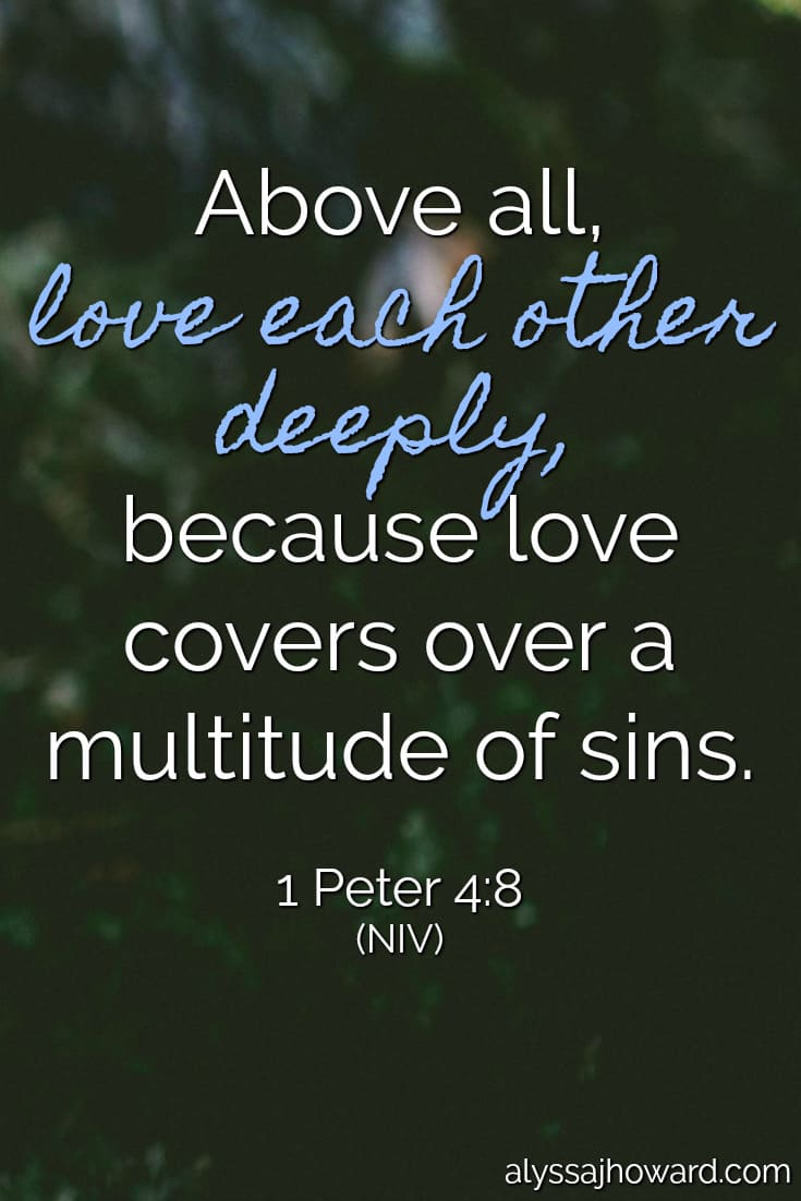 Above all, love each other deeply, because love covers over a multitude of sins. - 1 Peter 4:8