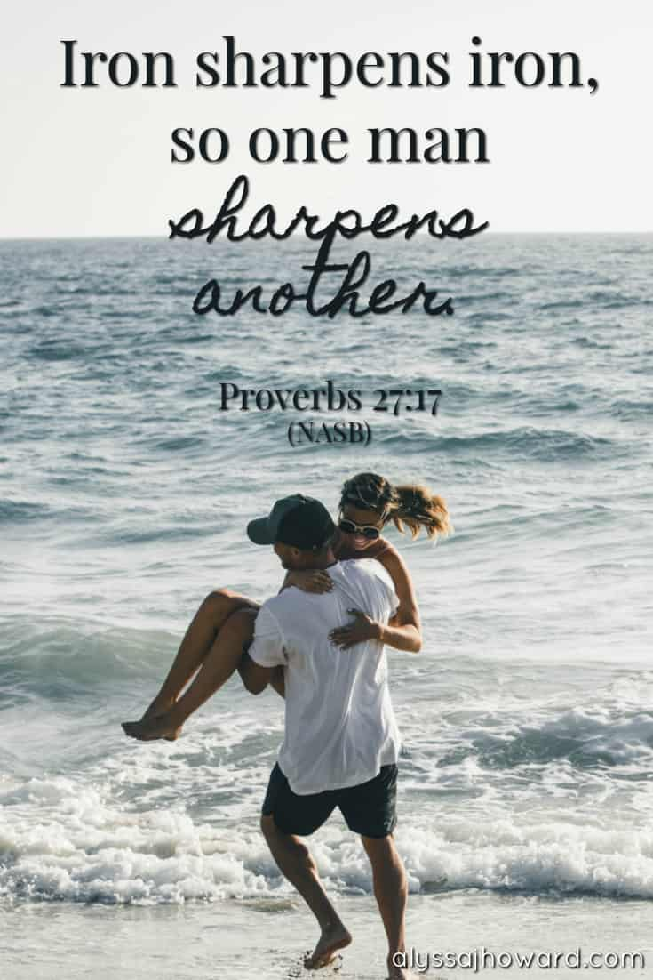 Iron sharpens iron, so one man sharpens another. - Proverbs 27:17