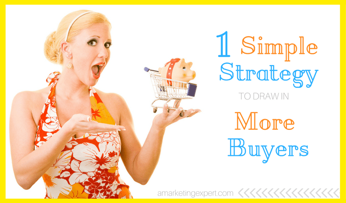 One Simple Strategy to Draw In More Buyers | AMarketingExpert.com