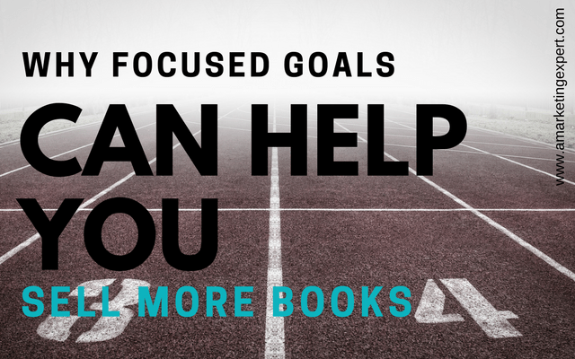 Why Focused Goals Can Help You Sell More Books | AMarketingExpert.com