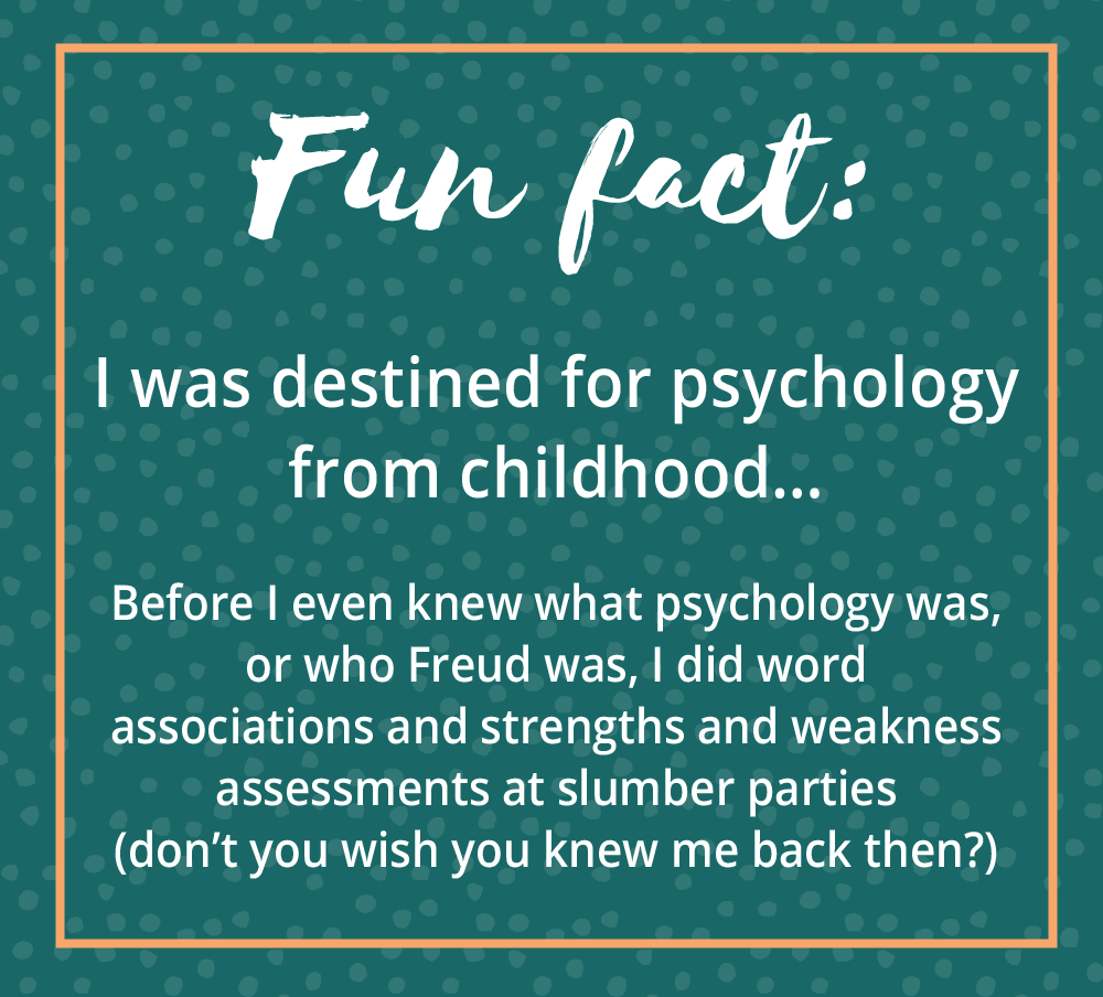 Fun Fact! I was destined for psychology from childhood...