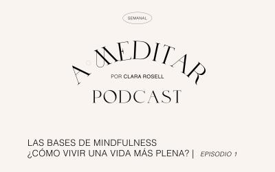 Las Bases de Mindfulness. ¿Cómo vivir una vida más plena? | Ep.1 A MEDITAR PODCAST