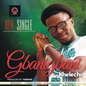 """New music : """"GBANIGBANI"""" - KHELECHI"""