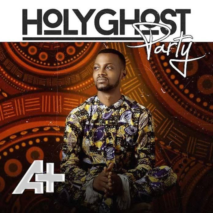 Gospel Music: Holy Ghost Party - Aplus [Mp3] | AmenRadio