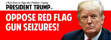 Click here to sign the petition urging President Trump to OPPOSE Red Flag Gun Seizures!