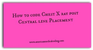 3 Scenarios to code Chest X ray Post Central Line Placement