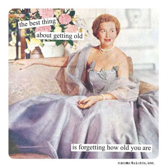 The best thing about getting old is forgetting how old you are.