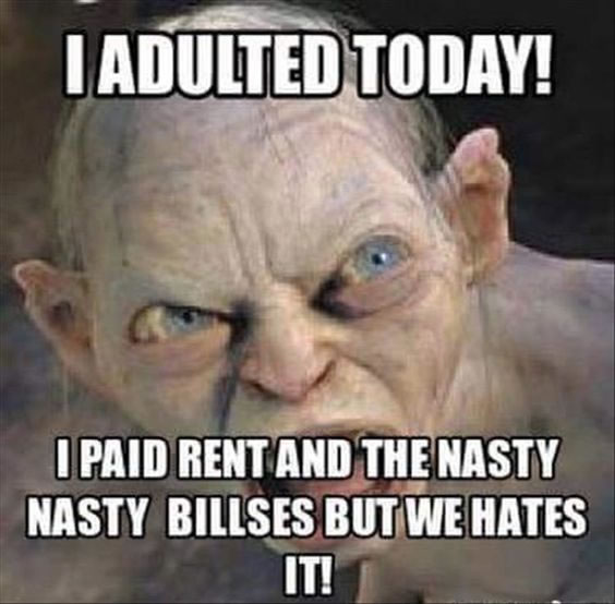 I adulted today. I paid rent and the nasty nasty billses but we hates it.