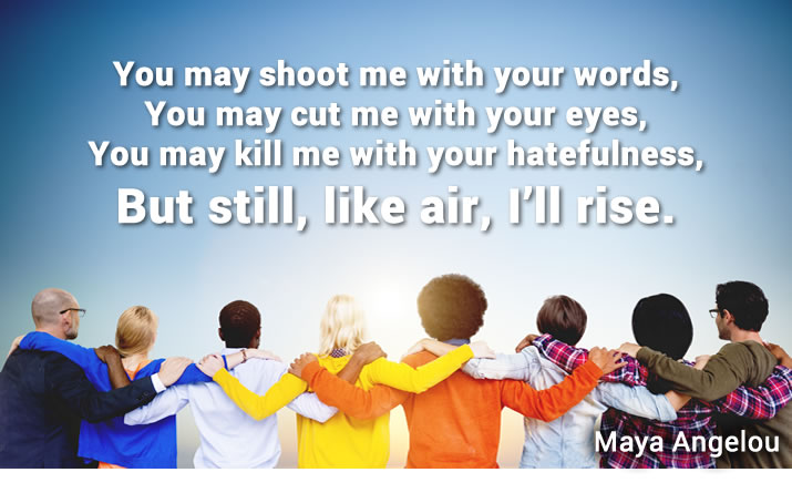 You may shoot me with your words, You may cut me with your eyes, You may kill me with your hatefulness, But still, like air, I'll rise. Maya Angelou