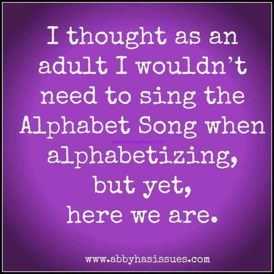 Meme: I thought as an adult I wouldn't need to sing the Alphabet Song when alphabetizing, but yet, here we are.