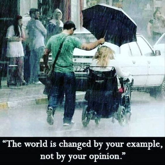 "Man holding an umbrella over a woman in a wheelchair. ""The world is changed by your example, not by your opinion."""