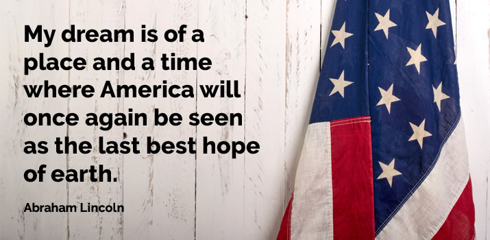 My dream is of a place and a time where America will once again be seen as the last best hope of earth. Abraham Lincoln