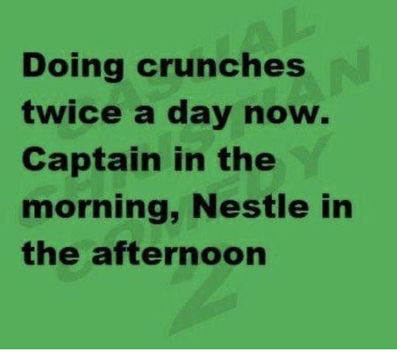 Doing crunches twice a day now. Captain in the morning, Nestle in the afternoon.