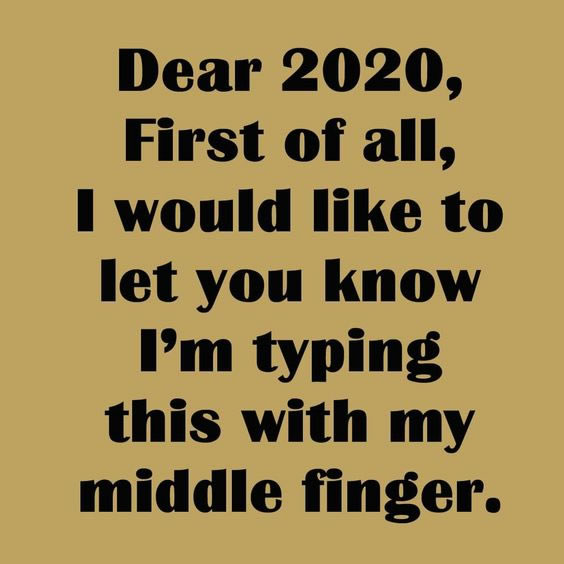 Dear 2020, first of all, I would like to let you know I'm typing this with my middle finger.