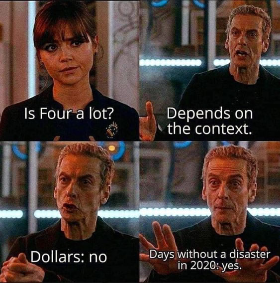 Dr. Who Meme. Is four a lout? Depends on the context. Dollars: no. Days without a disasters in 2020: yes.