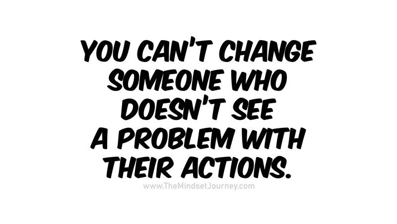 You can't change someone who doesn't see a problem with their actions.