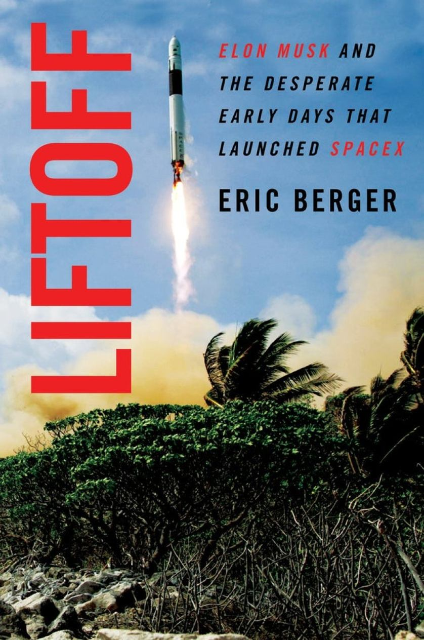 """""""Liftoff: Elon Musk and the Desperate Early Days That Launched SpaceX"""" by Eric Berger"""