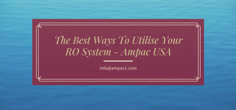 The Best Ways To Utilize Your RO System
