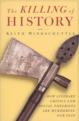 The Killing of History How Literary Critics and Social Theorists are Murdering Our Past by Keith Windschuttle