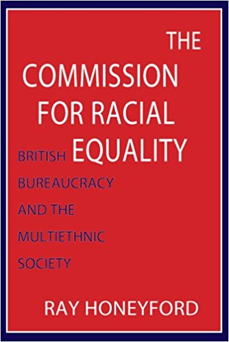 The Commission for Racial Equality- British Bureaucracy and the Multiethnic Society, Ray Honeyford