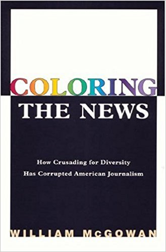 William McGowan, Coloring the News- How Crusading for Diversity Has Corrupted American Journalism