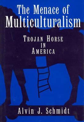 The Menace of Multiculturalism- Trojan Horse in America, Alvin Schmidt
