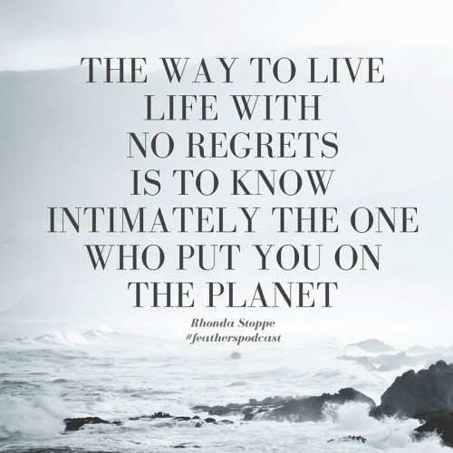 The way to live life with no regrets is to know intimately the one who put you on the planet.