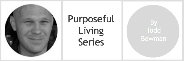 Todd Bowman on purposeful living.