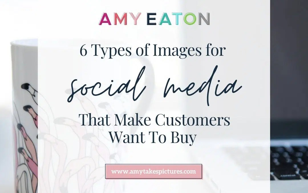 6 Types Of Social Media Images That Make Customers Want To Buy
