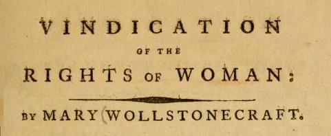 mary wollstonecraft a vindication of the rights of women thesis Mary wollstonecraft is sometimes called the mother of feminism her body of work largely is concerned with women's rights in her 1791-92 book, a vindication of the rights of woman, now considered a classic of feminist history and feminist theory, mary wollstonecraft argued primarily for the rights of woman to be educated.