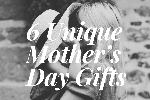 6 Unique Mother's Day Gifts