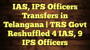 IAS, IPS Officers Transfers in Telangana   TRS Govt Reshuffled 4 IAS, 9 IPS Officers