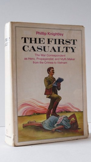The First Casualty: The War Correspondent as Hero, Propagandist, and Myth Maker from the Crimea to Vietnam