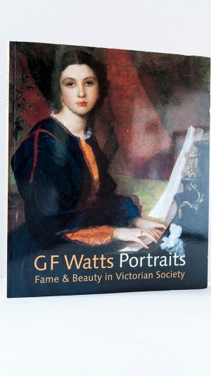 G F Watts Portraits: Fame and Beauty in Victorian Society.