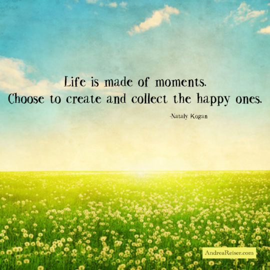 Life Is Made Of Moments Choose To Create And Collect The Happy Ones Andrea Reiser Andrea Reiser