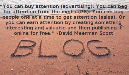 """""""You can buy attention (advertising) You can beg for attention from the media (PR) You can bug people one at a time to get attention (sales) Or you can earn attention by creating something interesting and valuable and then publishing it online for free."""" ~ David Meerman Scott"""