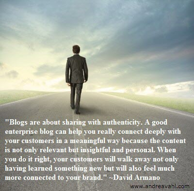 """""""Blogs are about sharing with authenticity. A good enterprise blog can help you really connect deeply with your customers in a meaningful way because the content is not only relevant but insightful and personal. I think most enterprises miss that point. When you do it right, your customers will walk away not only having learned something new but will also feel much more connected to your brand."""" ~ David Armano"""