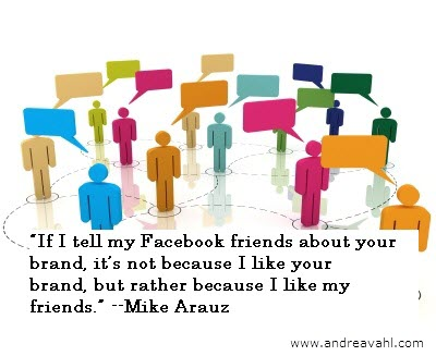 """""""If I tell my Facebook friends about your brand, it's not because I like your brand, but rather because I like my friends."""" ~ Mike Arauz"""