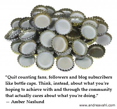 """""""Quit counting fans like bottle caps. Think instead about what you're hoping to achieve with & through the community that actually cares about what you're doing."""" ~ Amber Naslund"""