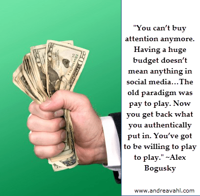 """""""You can't buy attention anymore. Having a huge budget doesn't mean anything in social media…The old paradigm was pay to play. Now you get back what you authentically put in. You've got to be willing to play to play."""" ~ Alex Bogusky"""