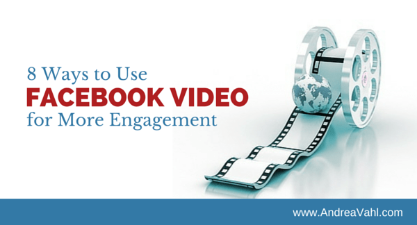 8 Ways to Use Facebook Video for More Engagement