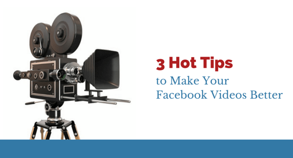3 Hot Tips to Make Your Facebook Videos Better
