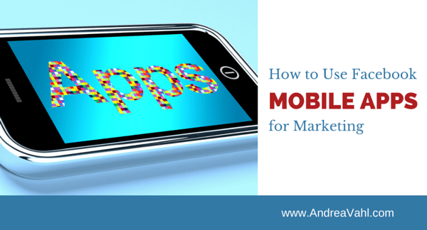 How to Use Facebook Mobile Apps for Marketing