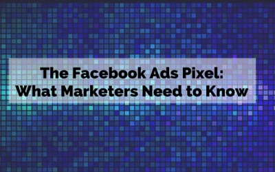 The Facebook Ads Pixel:  What Marketers Need to Know